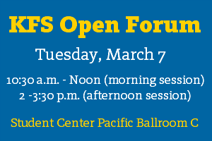 KFS Open Forum; Tuesday, March 7; 10:30 a.m.-noon (morning session); 2-3:30 p.m. (afternoon session); Student Center Pacific Ballroom C