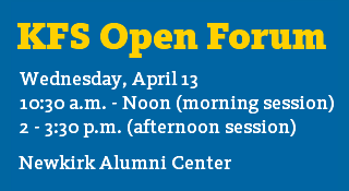 KFS Open Forum; Wednesday, April 13; 10:30a.m. to noon (morning session) or 2 to 3:30p.m. (afternoon session); Newkirk Alumni Center